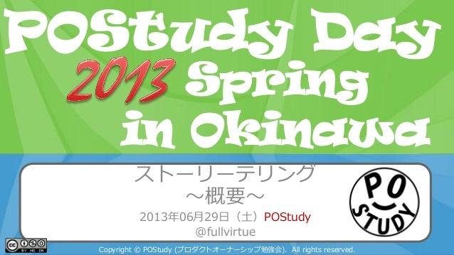 POStudy Day 2013 Spring in Tokyo ストーリーテリング ~概要~ 2013年06月29日(土)POStudy @fullvirtue Copyright © POStudy (プロダクトオーナーシップ勉強会). A...