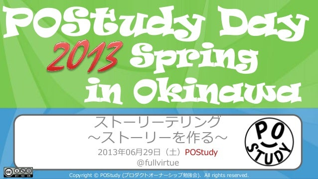 POStudy Day 2013 Spring in Tokyo ストーリーテリング ~ストーリーを作る~ 2013年06月29日(土)POStudy @fullvirtue Copyright © POStudy (プロダクトオーナーシップ勉...
