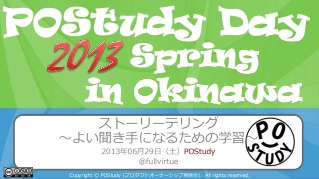 POStudy Day 2013 Spring in Tokyo ストーリーテリング ~よい聞き手になるための学習~ 2013年06月29日(土)POStudy @fullvirtue Copyright © POStudy (プロダクトオーナ...