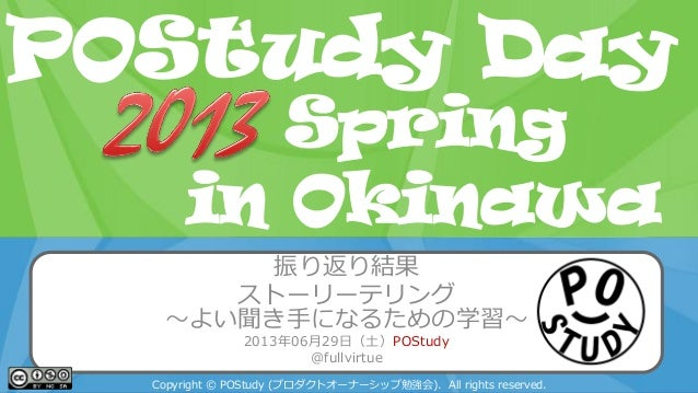 POStudy Day 2013 Spring in Tokyo 振り返り結果 ストーリーテリング ~よい聞き手になるための学習~ 2013年06月29日(土)POStudy @fullvirtue Copyright © POStudy (プ...