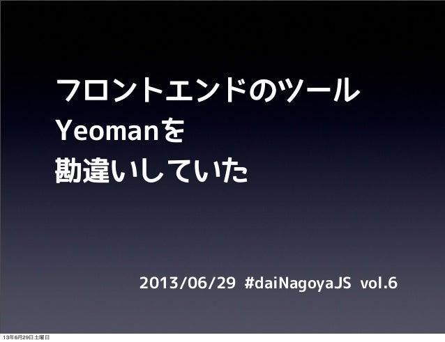 フロントエンドのツール Yeomanを 勘違いしていた 2013/06/29 #daiNagoyaJS vol.6 13年6月29日土曜日