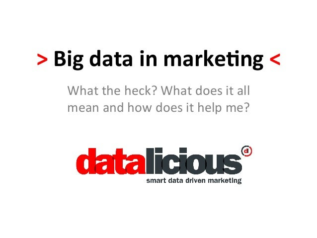 >  Big  data  in  marke.ng  <   What  the  heck?  What  does  it  all   mean  and  how  do...