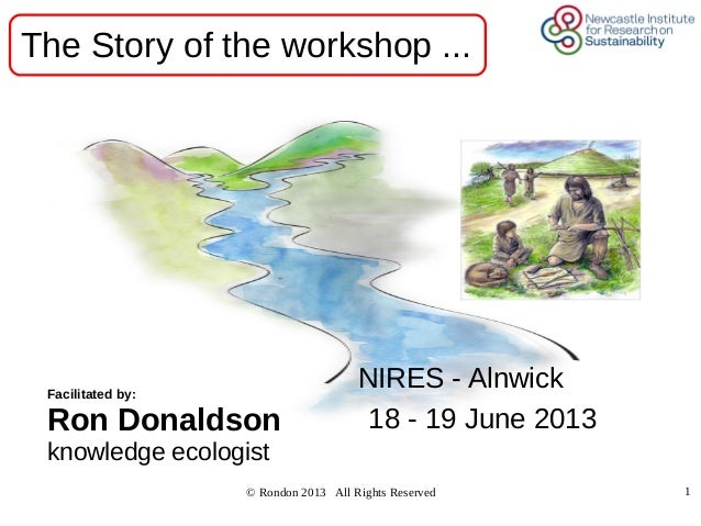 © Rondon 2013 All Rights Reserved 1NIRES - Alnwick18 - 19 June 2013Facilitated by:Ron Donaldsonknowledge ecologistThe Stor...