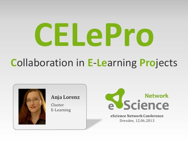 Anja LorenzClusterE-LearningeScience Network ConferenceDresden, 12.06.2013CELeProCollaboration in E-Learning Projects