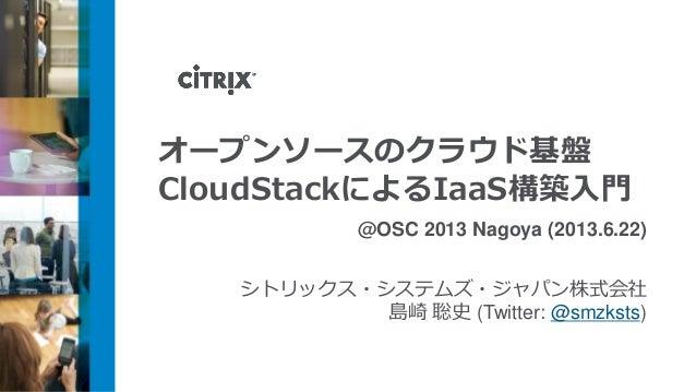 オープンソースのクラウド基盤CloudStackによるIaaS構築入門@OSC 2013 Nagoya (2013.6.22)シトリックス・システムズ・ジャパン株式会社島崎 聡史 (Twitter: @smzksts)