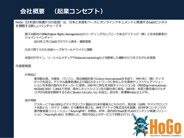 会社概要 (起業コンセプト) HoGo(⽇日本語の保護からの造語)は、⽇日本と⽶米国をベースにオンラインドキュメントに関連するSaaSビジネス を展開する新しいベンチャーです 電⼦子出版向けDRM(Digital Rights Manageme...