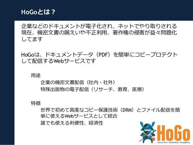 HoGoとは? 企業などのドキュメントが電⼦子化され、ネットでやり取りされる 現在、機密⽂文書の漏漏えいや不不正利利⽤用、著作権の侵害が益々問題化 してます HoGoは、ドキュメントデータ(PDF)を簡単にコピープロテクト して配信するWebサ...