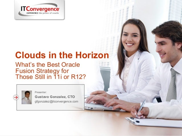 Clouds in the Horizon Presenter: Gustavo Gonzalez, CTO gfgonzalez@itconvergence.com What's the Best Oracle Fusion Strategy...