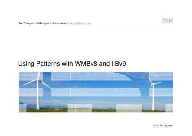 © 2013 IBM Corporation Using Patterns with WMBv8 and IIBv9 Ben Thompson – IBM Integration Bus Architect – bthomps@uk.ibm.c...