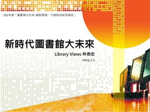 102年度「圖書館大未來-創新服務、行銷與技術研習班」  新時代圖書館大未來 Library Views 林泰宏 2013.7.1