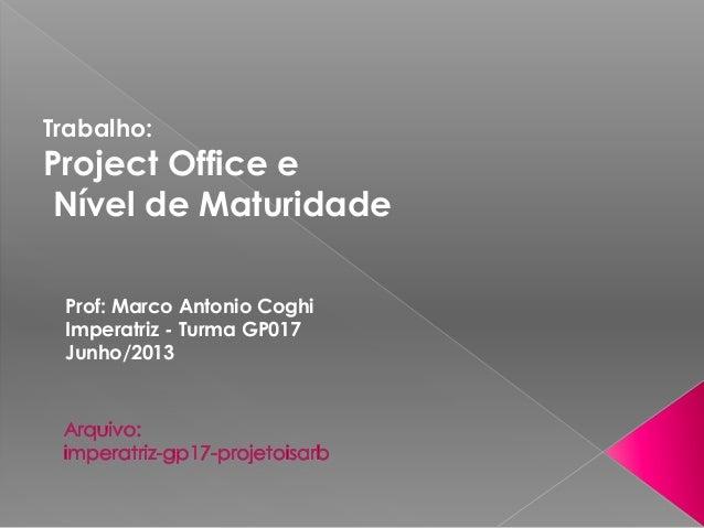 Trabalho: Project Office e Nível de Maturidade Prof: Marco Antonio Coghi Imperatriz - Turma GP017 Junho/2013