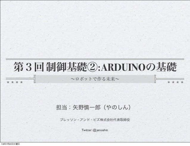第3回 制御基礎②:ARDUINOの基礎 ∼ロボットで作る未来∼ 担当:矢野慎一郎(やのしん) ブレッソン・アンド・ビズ株式会社代表取締役 Twitter: @yanoshin 13年7月2日火曜日