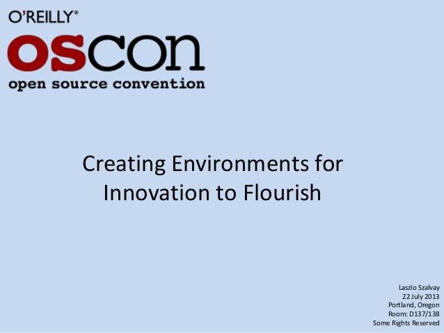 Creating Environments for Innovation to Flourish Laszlo Szalvay 22 July 2013 Portland, Oregon Room: D137/138 Some Rights R...