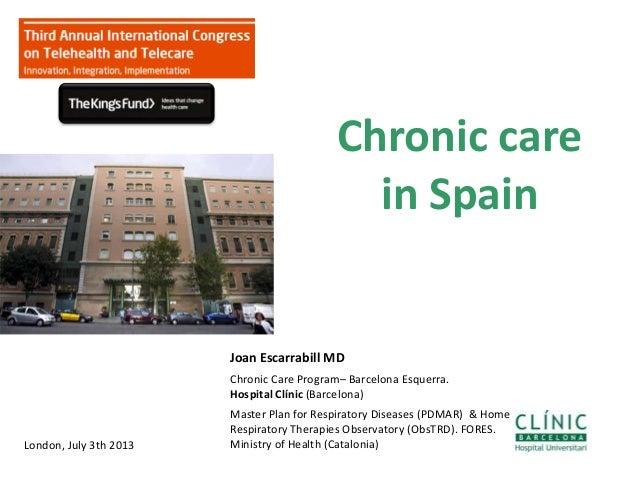 Chronic care in Spain 1 Joan Escarrabill MD Chronic Care Program– Barcelona Esquerra. Hospital Clínic (Barcelona) Master P...