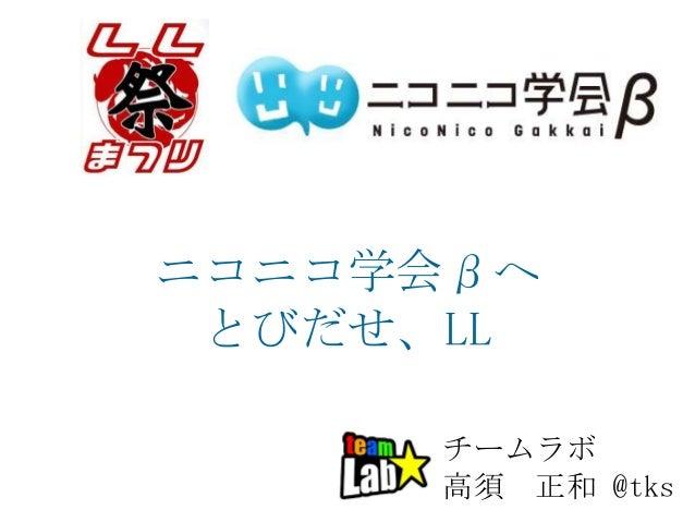 ニコニコ学会βへ とびだせ、LL チームラボ 高須 正和 @tks