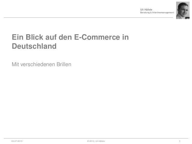 Uli Häfele Beratung & Interimsmanagement Ein Blick auf den E-Commerce in Deutschland Mit verschiedenen Brillen 03.07.2013 ...