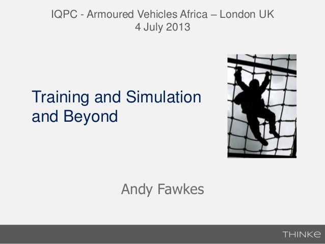 Andy Fawkes IQPC - Armoured Vehicles Africa – London UK 4 July 2013 Training and Simulation and Beyond