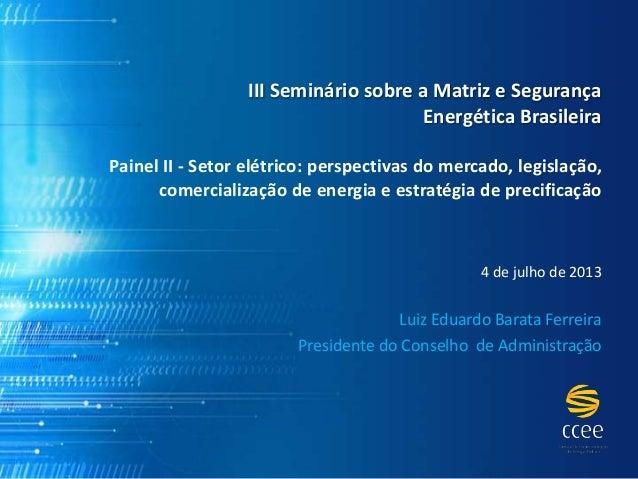 III Seminário sobre a Matriz e Segurança Energética Brasileira Painel II - Setor elétrico: perspectivas do mercado, legisl...