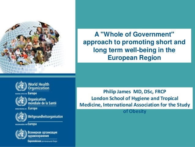 "A ""Whole of Government"" approach to promoting short and long term well-being in the European Region Philip James MD, DSc, ..."