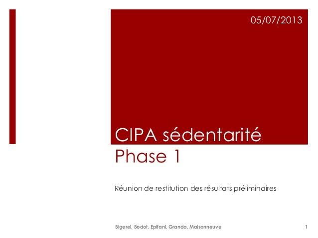 CIPA sédentarité Phase 1 Réunion de restitution des résultats préliminaires 05/07/2013 Bigerel, Bodot, Epifani, Granda, Ma...