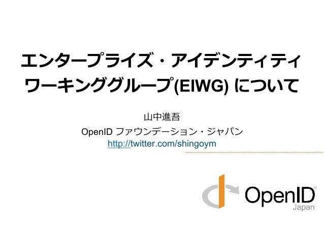Copyright 2013 OpenID Foundation Japan - All Rights Reserved. 本⽇日のアジェンダ 1 エンタープライズ・アイデンティティ ワーキンググループ(EIWG) について: OIDF-‐...