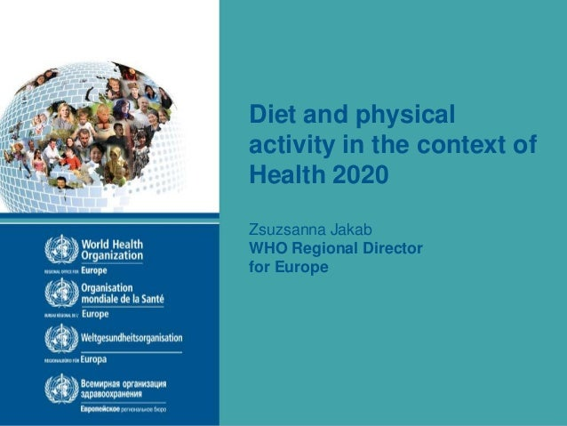 Diet and physical activity in the context of Health 2020 Zsuzsanna Jakab WHO Regional Director for Europe