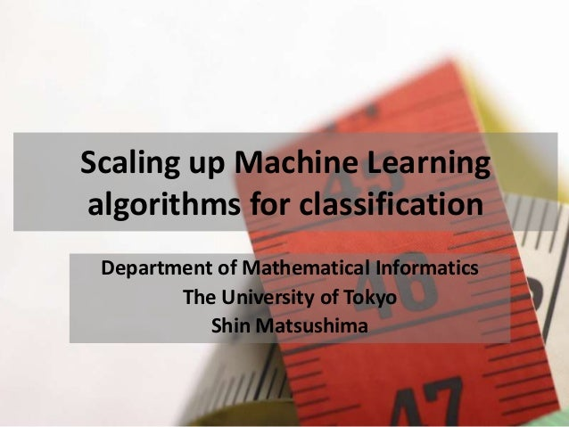 Scaling up Machine Learning algorithms for classification Department of Mathematical Informatics The University of Tokyo S...