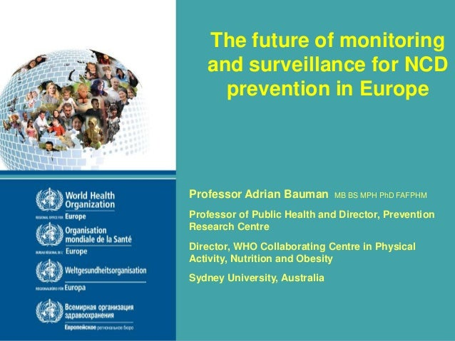 The future of monitoring and surveillance for NCD prevention in Europe Professor Adrian Bauman MB BS MPH PhD FAFPHM Profes...