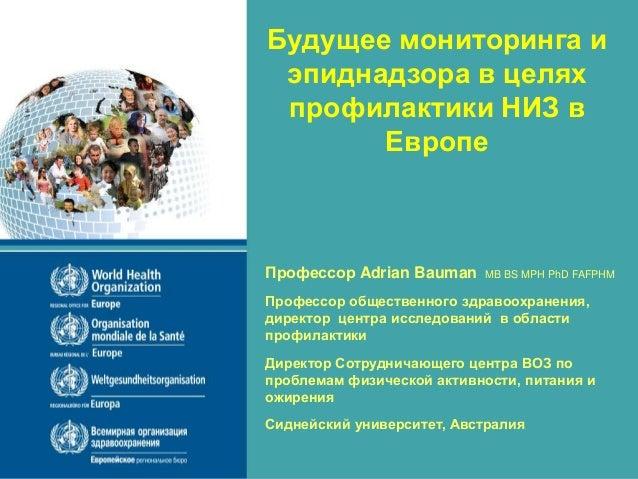 Будущее мониторинга и эпиднадзора в целях профилактики НИЗ в Европе Профессор Adrian Bauman MB BS MPH PhD FAFPHM Профессор...