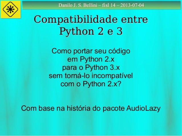 Danilo J. S. Bellini – fisl 14 – 2013-07-04Danilo J. S. Bellini – fisl 14 – 2013-07-04 Compatibilidade entreCompatibilidad...