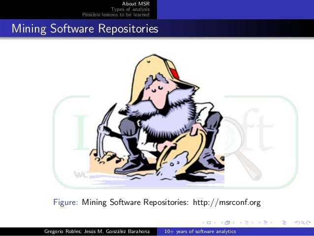 About MSR Types of analysis Possible lessons to be learned Mining Software Repositories Figure: Mining Software Repositori...