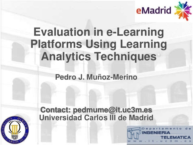 Evaluation in e-Learning Platforms Using Learning Analytics Techniques Pedro J. Muñoz-Merino Contact: pedmume@it.uc3m.es U...