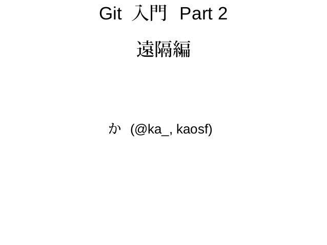 Git 入門 Part 2 遠隔編 か (@ka_, kaosf)