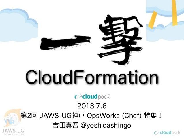2013.7.6 第2回 JAWS-UG神戸 OpsWorks (Chef) 特集! 吉田真吾 @yoshidashingo CloudFormation