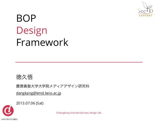 BOP Design Framework 徳久悟 慶應義塾大学大学院メディアデザイン研究科 dangkang@kmd.keio.ac.jp 2013.07.06 (Sat) ©dangkang interdisciplinary design ...