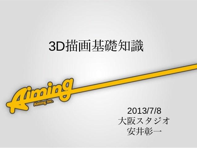 2013/7/8 大阪スタジオ 安井彰一 3D描画基礎知識