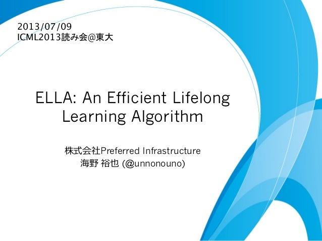 ELLA: An Efficient Lifelong Learning Algorithm 株式会社Preferred Infrastructure 海野 裕也 (@unnonouno) 2013/07/09 ICML2013読み会@東大