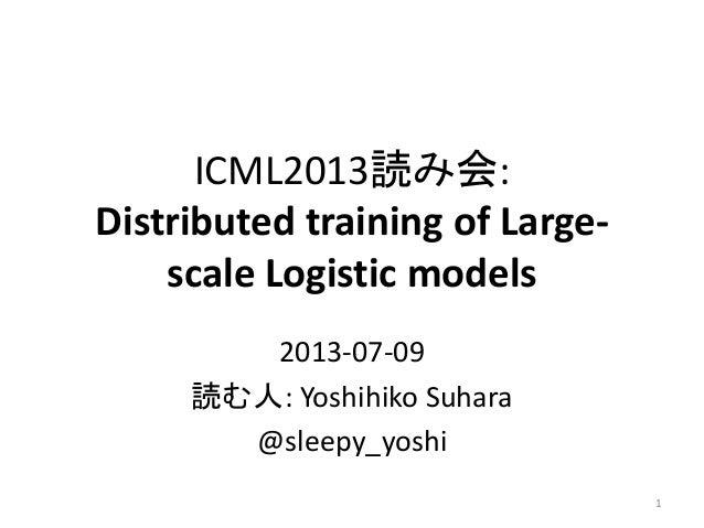 ICML2013読み会: Distributed training of Large- scale Logistic models 2013-07-09 読む人: Yoshihiko Suhara @sleepy_yoshi 1