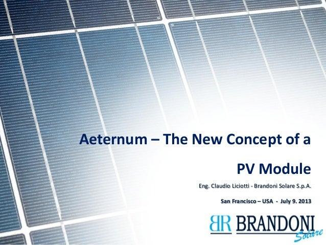 Aeternum – The New Concept of a  PV Module  Eng. Claudio Liciotti - Brandoni Solare S.p.A.  San Francisco – USA - July 9. ...