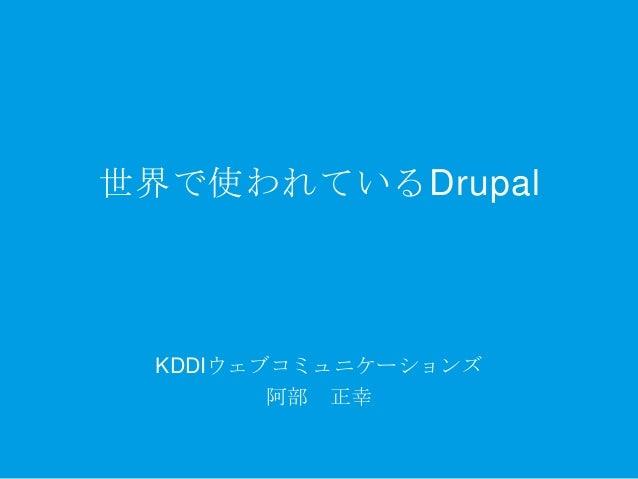 世界で使われているDrupal KDDIウェブコミュニケーションズ 阿部 正幸