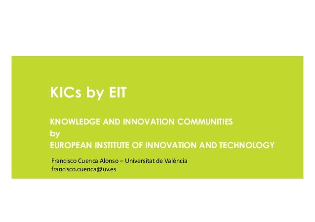 KICs by EIT KNOWLEDGE AND INNOVATION COMMUNITIES by EUROPEAN INSTITUTE OF INNOVATION AND TECHNOLOGY Francisco Cuenca Alons...