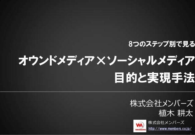 0 8つのステップ別で見る オウンドメディア×ソーシャルメディア 目的と実現手法 株式会社メンバーズ 植木 耕太 http://www.members.co.jp/ 株式会社メンバーズ