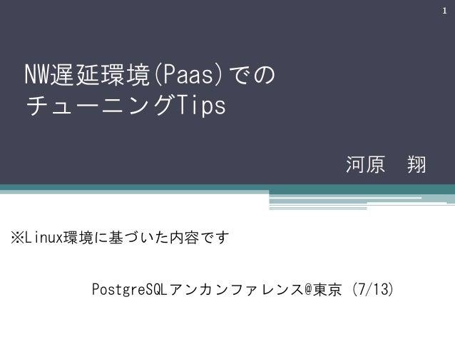 1  NW遅延環境(Paas)での チューニングTips 河原 翔  ※Linux環境に基づいた内容です PostgreSQLアンカンファレンス@東京 (7/13)