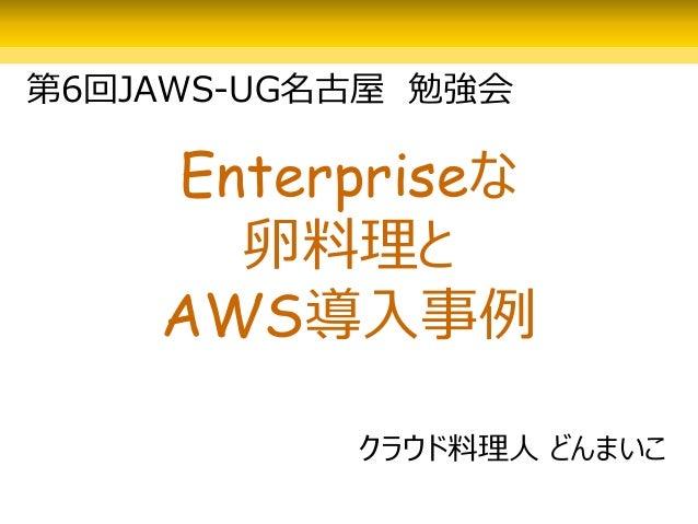 Enterpriseな 卵料理と AWS導入事例 クラウド料理人 どんまいこ 第6回JAWS-UG名古屋 勉強会