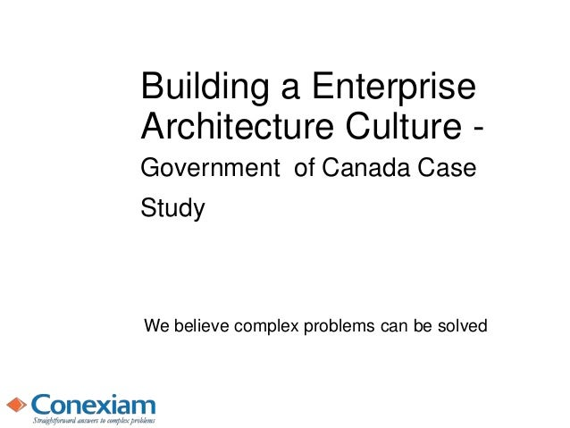 Building a Enterprise Architecture Culture - Government of Canada Case Study We believe complex problems can be solved