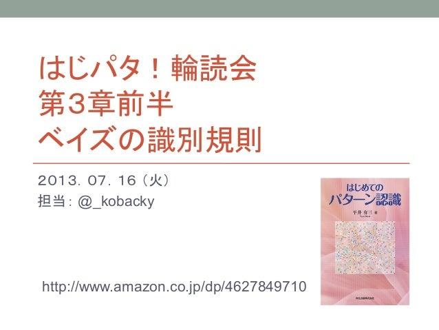 はじパタ!輪読会 第3章前半 ベイズの識別規則 2013.07.16 (火) 担当: @_kobacky http://www.amazon.co.jp/dp/4627849710