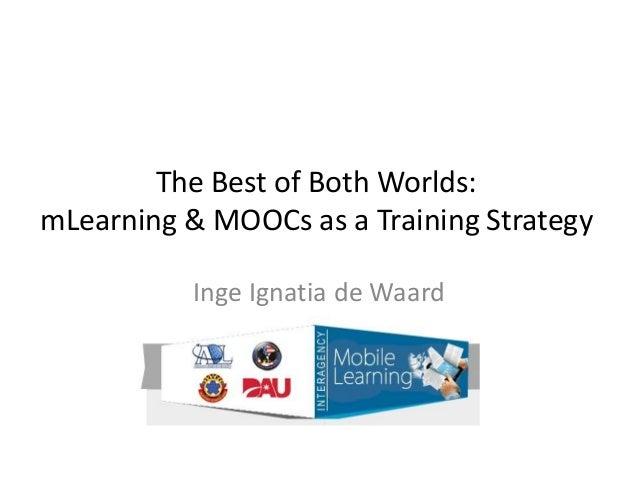 The Best of Both Worlds: mLearning & MOOCs as a Training Strategy Inge Ignatia de Waard