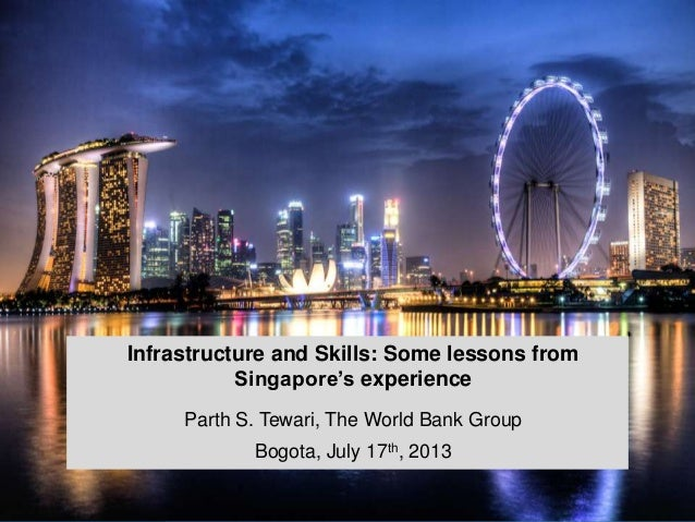 Infrastructure and Skills: Some lessons from Singapore's experience Parth S. Tewari, The World Bank Group Bogota, July 17t...
