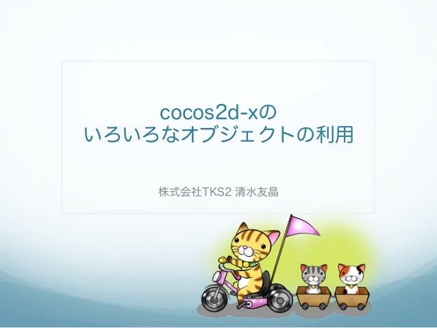 cocos2d-xの いろいろなオブジェクトの利用 株式会社TKS2 清水友晶
