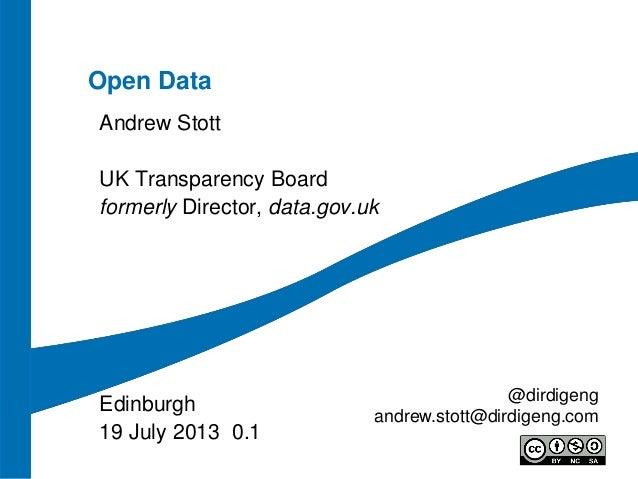 Open Data Andrew Stott UK Transparency Board formerly Director, data.gov.uk Edinburgh 19 July 2013 0.1 @dirdigeng andrew.s...